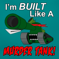 Design ~ I'm BUILT Like A MURDER TANK! (Women)