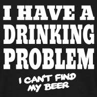 I have a drinking Problem – i can't find my beer | T-Shirt
