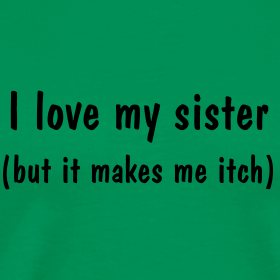 I Love My Sister. But It Makes Me Itch