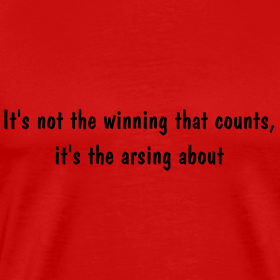 It's Not The Winning That Counts, It's The Arsing About