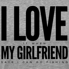 i love it when mygirlfriend says i can go fishing men 39 s t