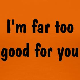I'm Far Too Good For You