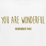 you are wonderful - remember that Tops