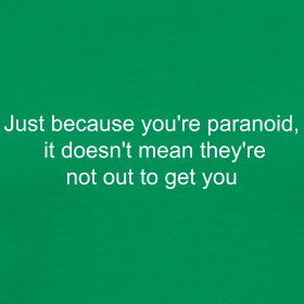 Just Because You're Paranoid It Doesn't Mean They're Not Out To Get You...