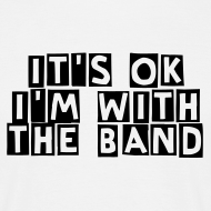 It's ok, I'm with the band | T-Shirt, Hoodie, Girlieshirt