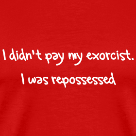 I Didn't Pay My Exorcist. I Was Repossessed