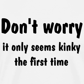 Don't Worry, It Only Seems Kinky The First Time
