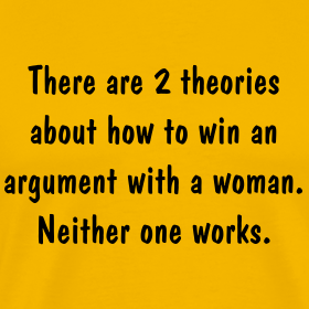 There Are Two Theories About How To Win An Argument With A Woman. Neither One Works