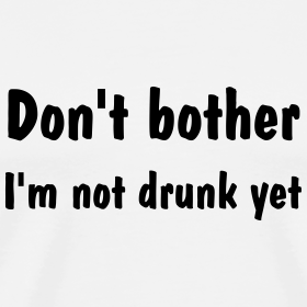 Don't Bother, I'm Not Drunk Yet
