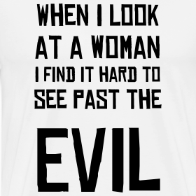 When I Look At A Woman I Find It Hard To See Past The Evil