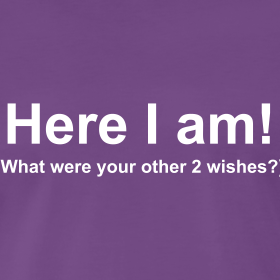 Here I am! (What were your other 2 wishes?)