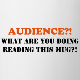 Design ~ AUDIENCE?!  What are you doing reading this mug?