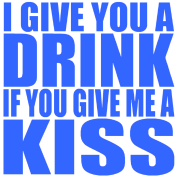 I give you a drink if you give me a kiss
