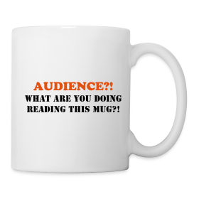 AUDIENCE?!  What are you doing reading this mug? ~ 29