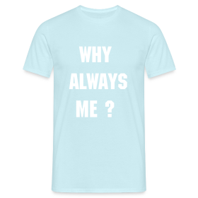 Why Always Me?  Men's T-Shirt ~ 4