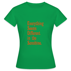 Everything Seems Different in the Sunshine - Women's T-Shirt