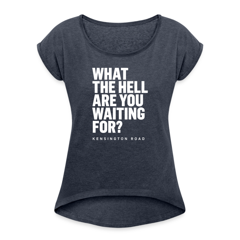 """WHAT THE HELL ARE YOU WAITING FOR?"" - Frauen T-Shirt mit gerollten Ärmeln"